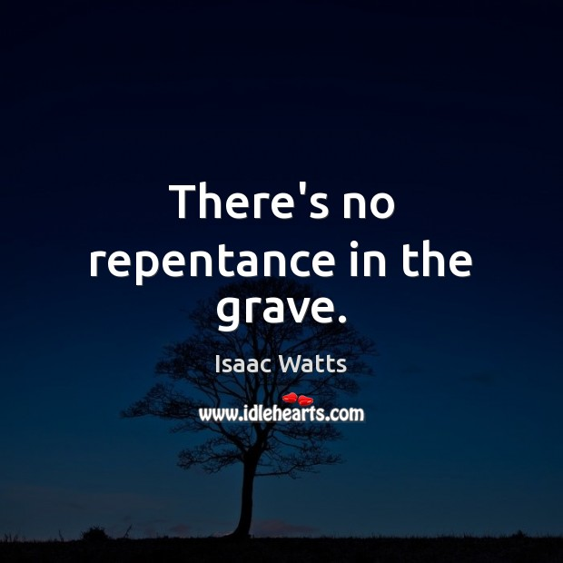 There's no repentance in the grave. Image
