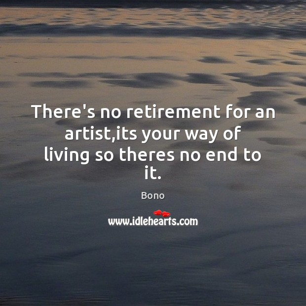 There's no retirement for an artist,its your way of living so theres no end to it. Bono Picture Quote