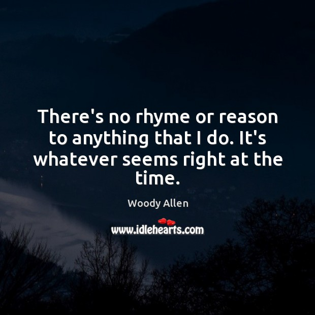 There's no rhyme or reason to anything that I do. It's whatever seems right at the time. Woody Allen Picture Quote
