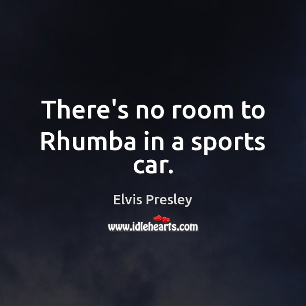 There's no room to Rhumba in a sports car. Elvis Presley Picture Quote