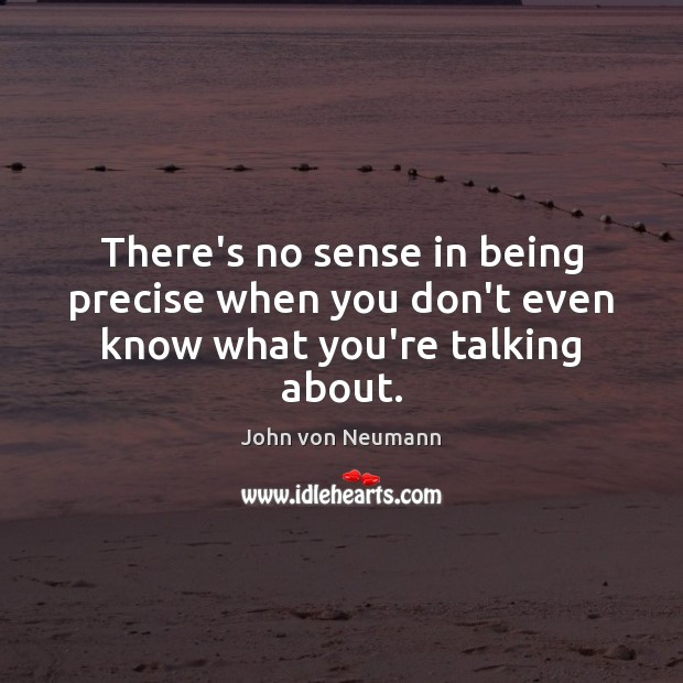There's no sense in being precise when you don't even know what you're talking about. John von Neumann Picture Quote