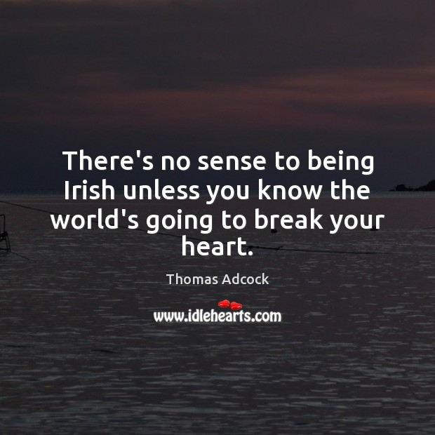 There's no sense to being Irish unless you know the world's going to break your heart. Image