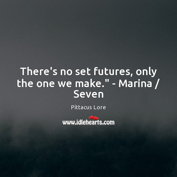 "There's no set futures, only the one we make."" – Marina / Seven Pittacus Lore Picture Quote"