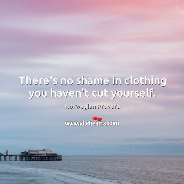There's no shame in clothing you haven't cut yourself. Norwegian Proverbs Image
