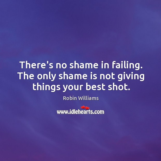 There's no shame in failing. The only shame is not giving things your best shot. Image