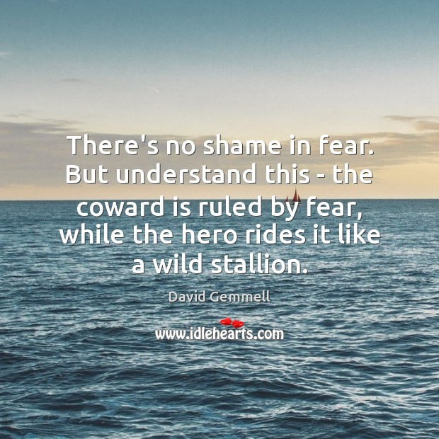 There's no shame in fear. But understand this – the coward is David Gemmell Picture Quote