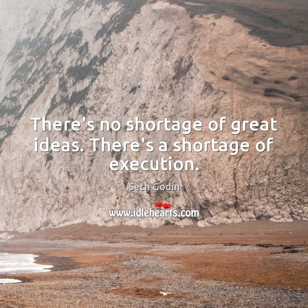 There's no shortage of great ideas. There's a shortage of execution. Seth Godin Picture Quote