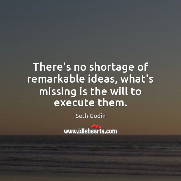 There's no shortage of remarkable ideas, what's missing is the will to execute them. Execute Quotes Image