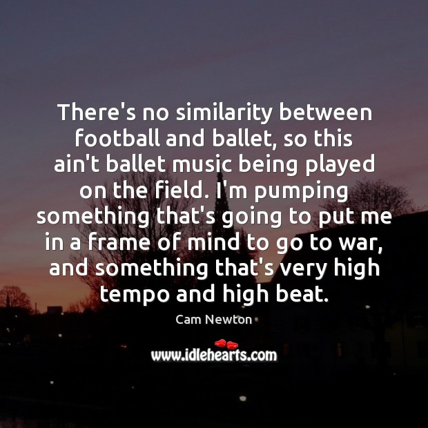 There's no similarity between football and ballet, so this ain't ballet music Cam Newton Picture Quote