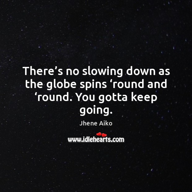There's no slowing down as the globe spins 'round and 'round. You gotta keep going. Jhene Aiko Picture Quote