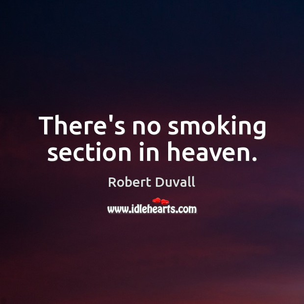 There's no smoking section in heaven. Robert Duvall Picture Quote