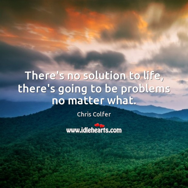 There's no solution to life, there's going to be problems no matter what. Chris Colfer Picture Quote