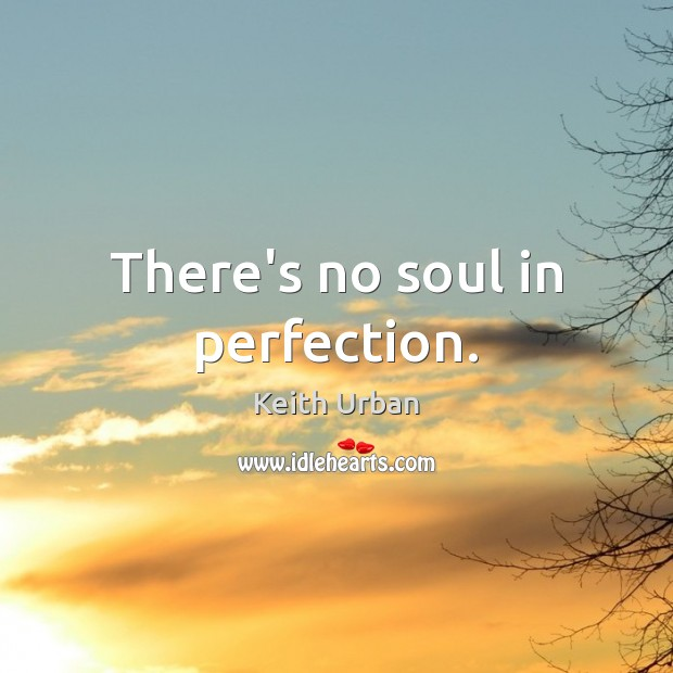 There's no soul in perfection. Keith Urban Picture Quote