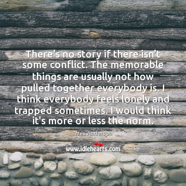 There's no story if there isn't some conflict. The memorable things are Lonely Quotes Image