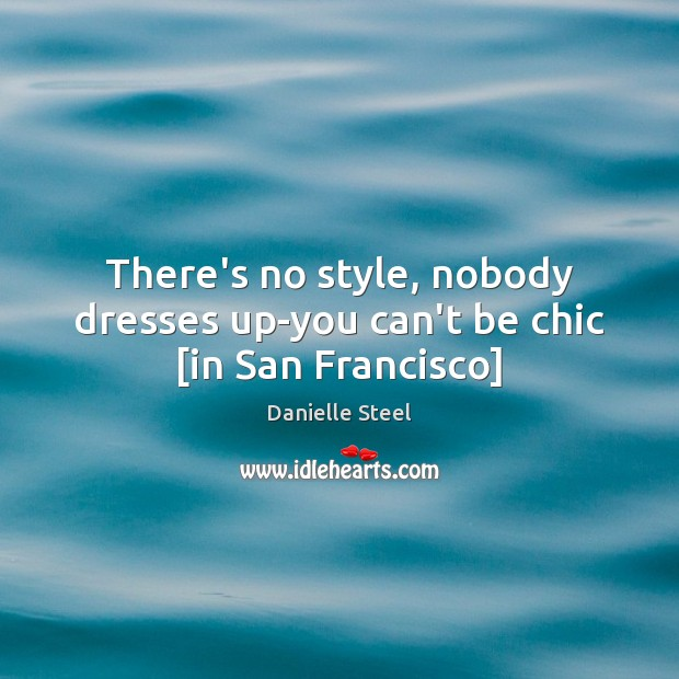 There's no style, nobody dresses up-you can't be chic [in San Francisco] Danielle Steel Picture Quote