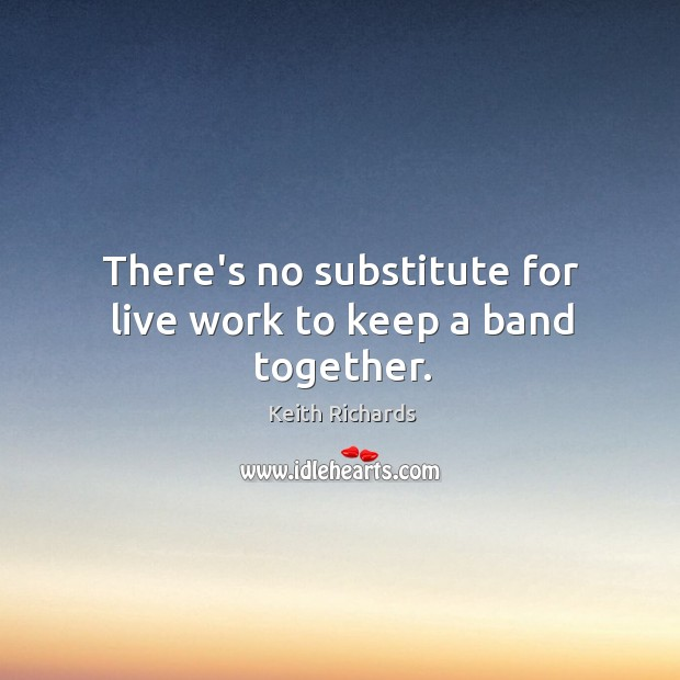 There's no substitute for live work to keep a band together. Image