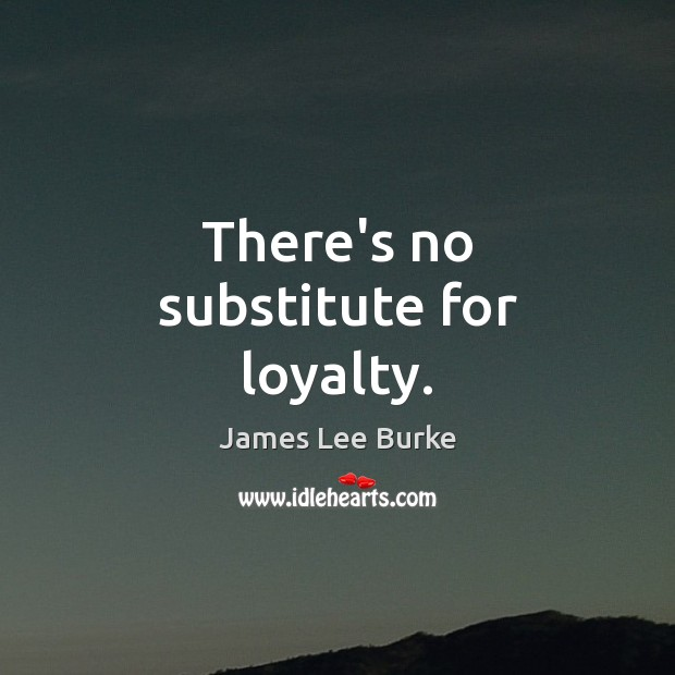 There's no substitute for loyalty. Loyalty Quotes Image