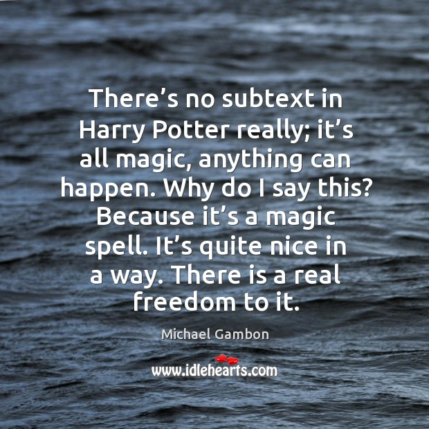 There's no subtext in harry potter really; it's all magic, anything can happen. Image