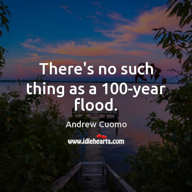 There's no such thing as a 100-year flood. Andrew Cuomo Picture Quote