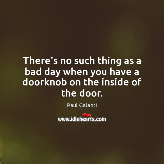 There's no such thing as a bad day when you have a doorknob on the inside of the door. Image