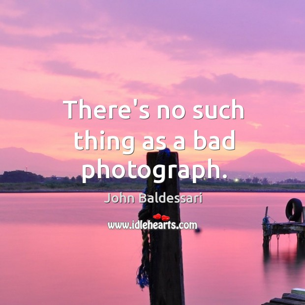 There's no such thing as a bad photograph. John Baldessari Picture Quote