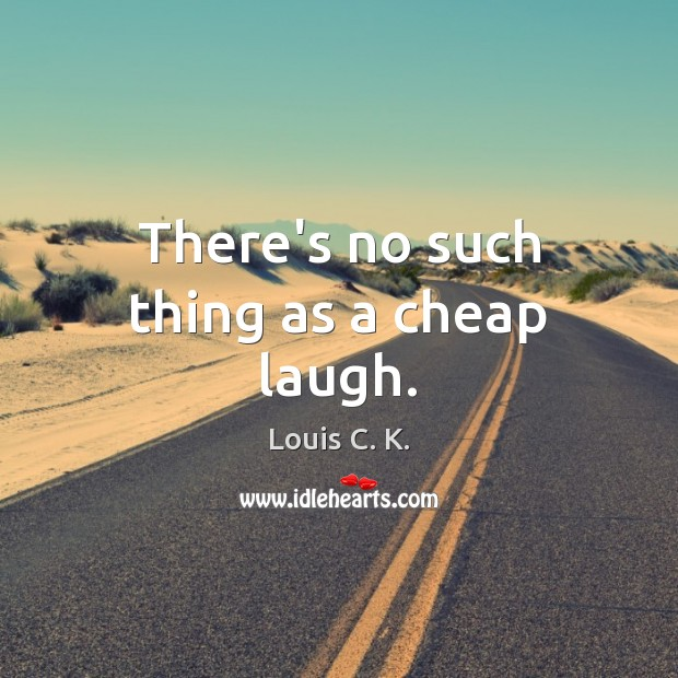 There's no such thing as a cheap laugh. Image