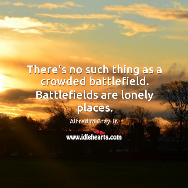 Image, There's no such thing as a crowded battlefield. Battlefields are lonely places.
