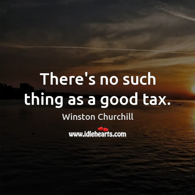 Image, There's no such thing as a good tax.