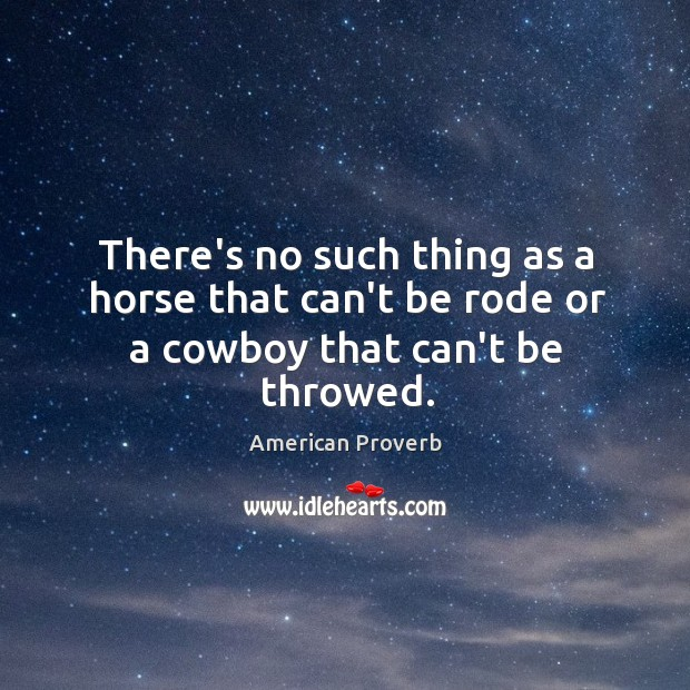Image, There's no such thing as a horse that can't be rode or a cowboy that can't be throwed.