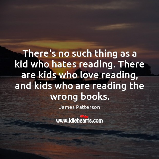 There's no such thing as a kid who hates reading. There are James Patterson Picture Quote