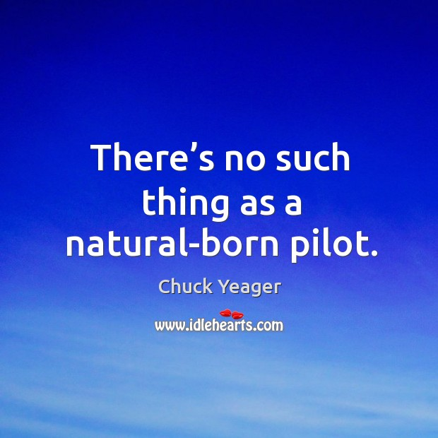 There's no such thing as a natural-born pilot. Chuck Yeager Picture Quote