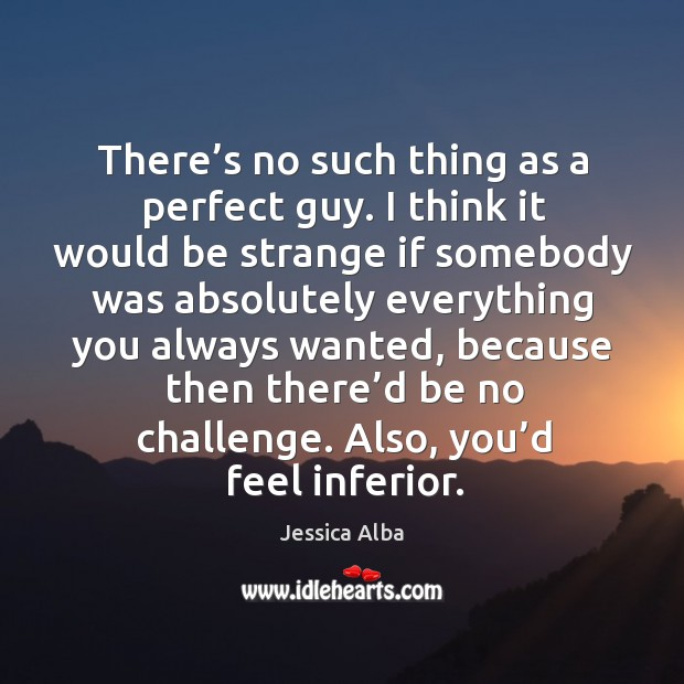 There's no such thing as a perfect guy. I think it would be strange if somebody was Jessica Alba Picture Quote