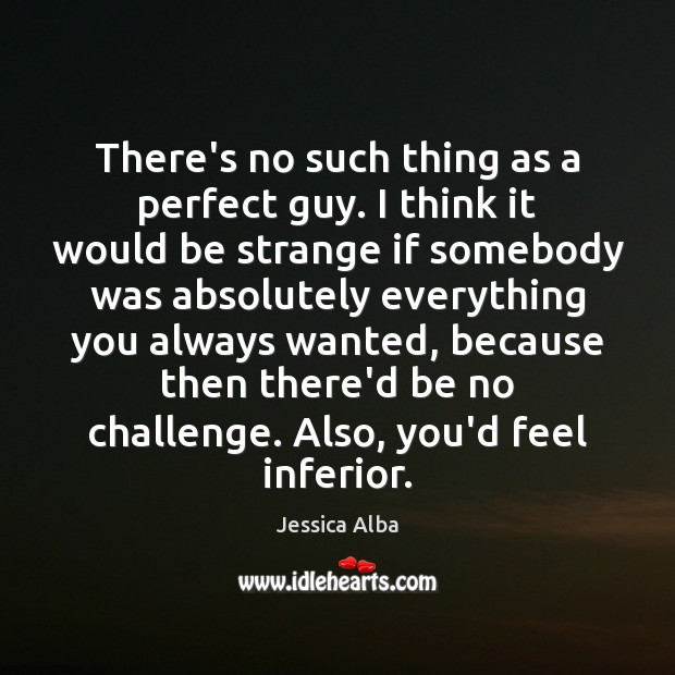 There's no such thing as a perfect guy. I think it would Jessica Alba Picture Quote