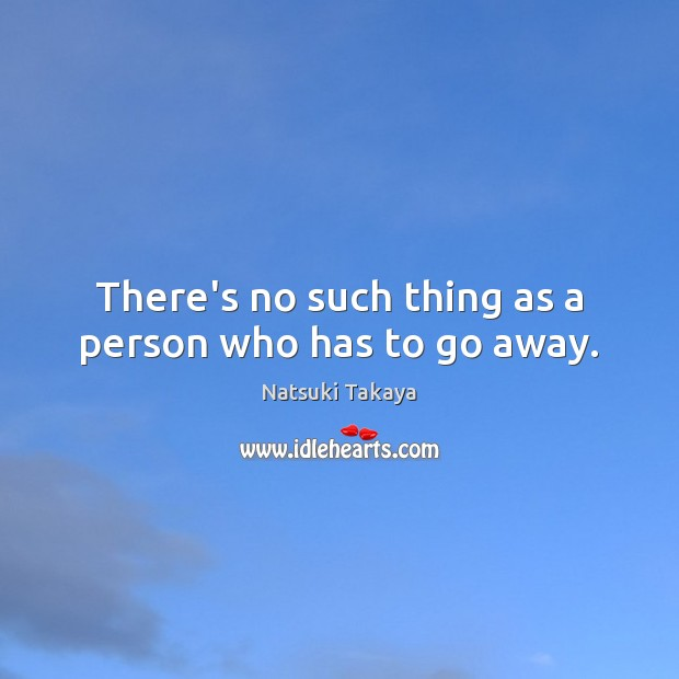 Image, There's no such thing as a person who has to go away.
