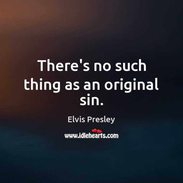 There's no such thing as an original sin. Elvis Presley Picture Quote