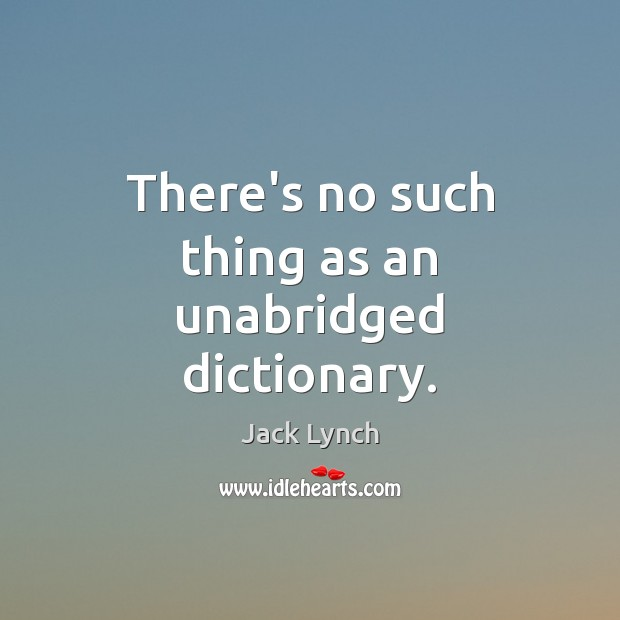 Image, There's no such thing as an unabridged dictionary.
