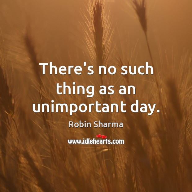 Image, There's no such thing as an unimportant day.
