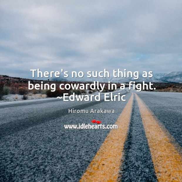 There's no such thing as being cowardly in a fight. ~Edward Elric Hiromu Arakawa Picture Quote