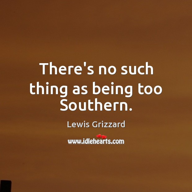 There's no such thing as being too Southern. Lewis Grizzard Picture Quote