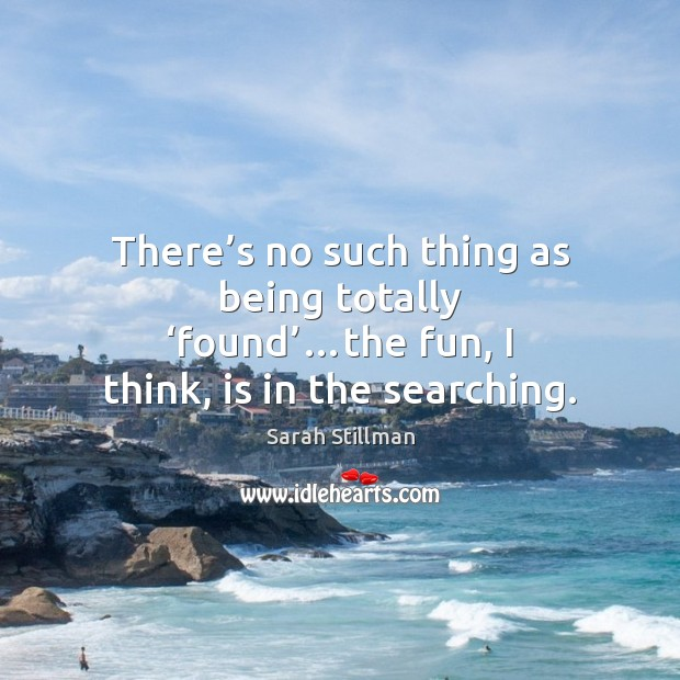 There's no such thing as being totally 'found'…the fun, I Sarah Stillman Picture Quote