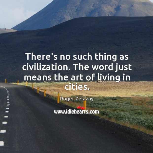 Image, There's no such thing as civilization. The word just means the art of living in cities.