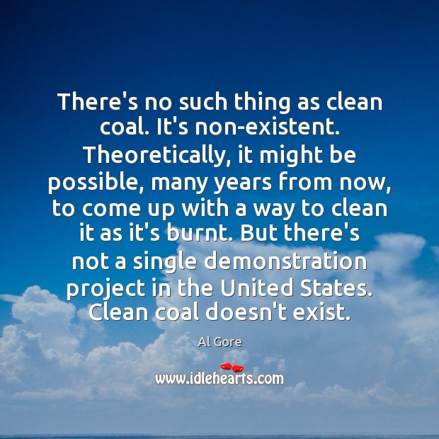 There's no such thing as clean coal. It's non-existent. Theoretically, it might Al Gore Picture Quote