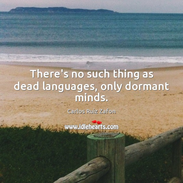 There's no such thing as dead languages, only dormant minds. Carlos Ruiz Zafon Picture Quote