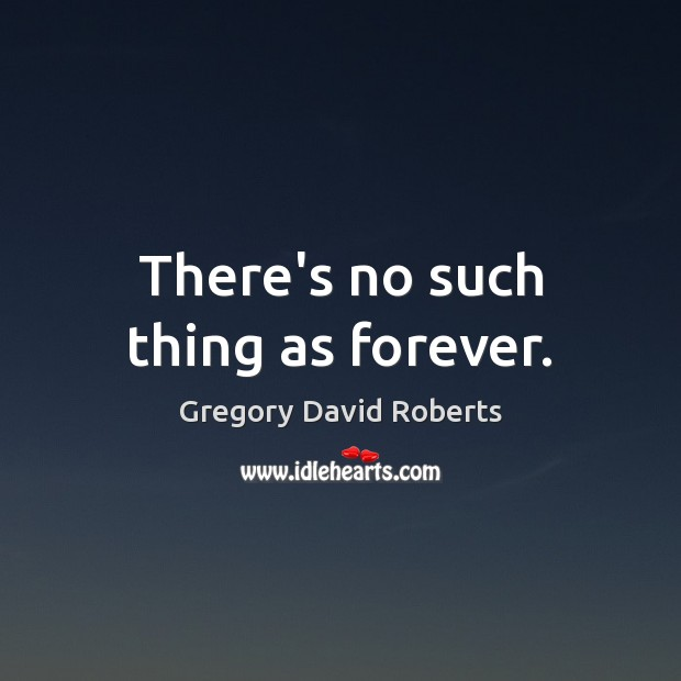 There's no such thing as forever. Gregory David Roberts Picture Quote