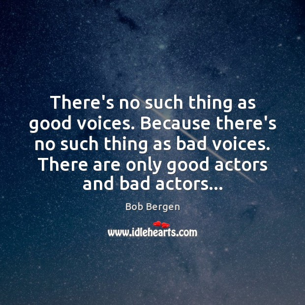 Image, There's no such thing as good voices. Because there's no such thing