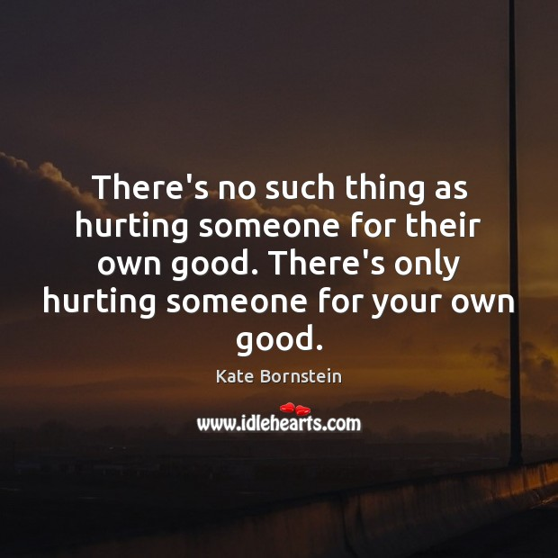 Image, There's no such thing as hurting someone for their own good. There's