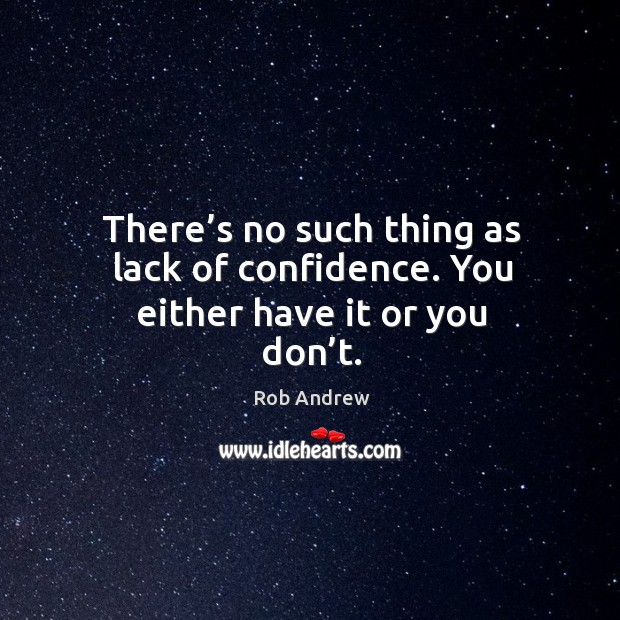 There's no such thing as lack of confidence. You either have it or you don't. Image