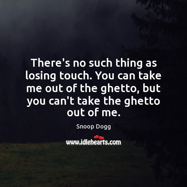 There's no such thing as losing touch. You can take me out Snoop Dogg Picture Quote