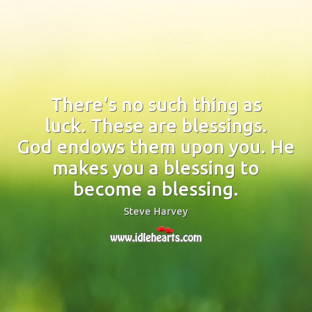 There's no such thing as luck. These are blessings. God endows them Image