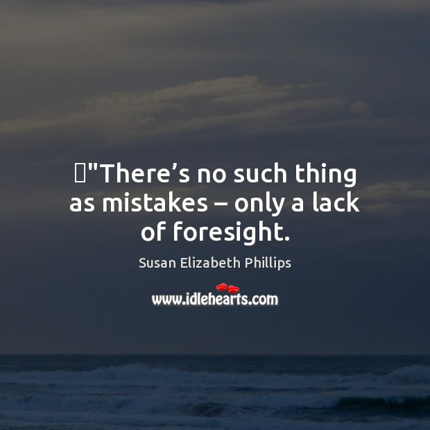"‎""There's no such thing as mistakes – only a lack of foresight. Susan Elizabeth Phillips Picture Quote"